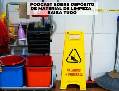 Podcast Sobre Depósito de Material de Limpeza – Saiba Tudo